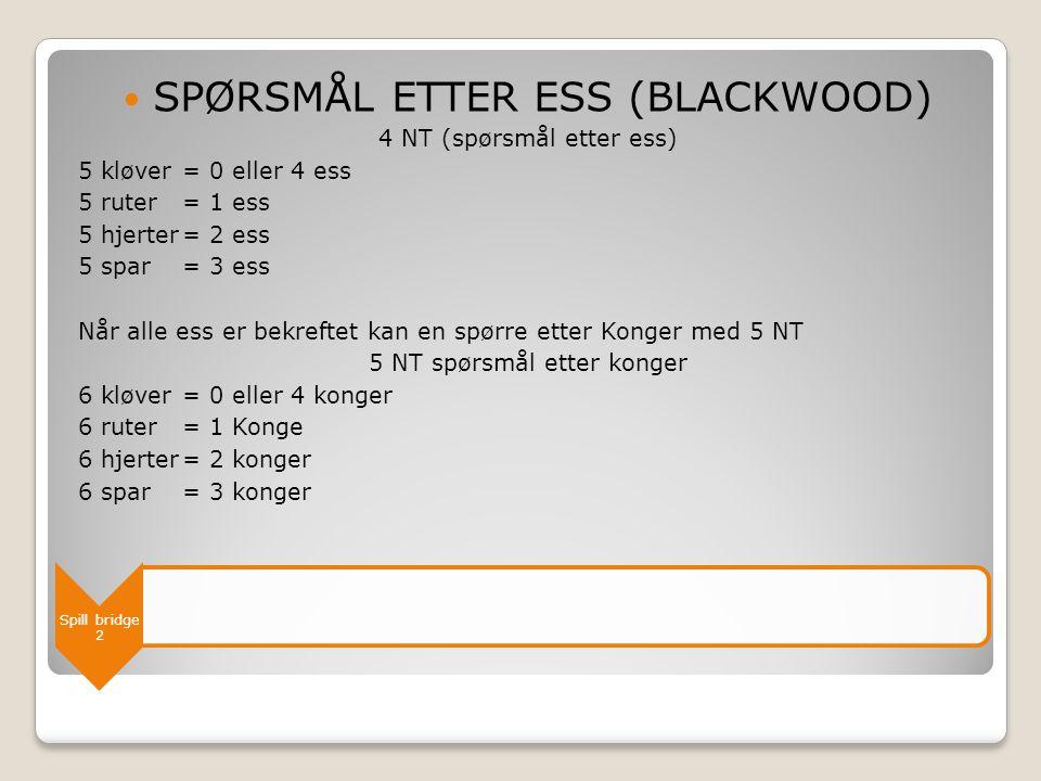 Spill bridge 2  SPØRSMÅL ETTER ESS (BLACKWOOD) 4 NT (spørsmål etter ess) 5 kløver = 0 eller 4 ess 5 ruter= 1 ess 5 hjerter= 2 ess 5 spar= 3 ess Når a