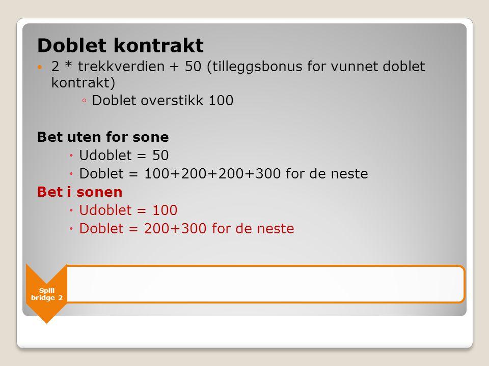 Spill bridge 2 Doblet kontrakt  2 * trekkverdien + 50 (tilleggsbonus for vunnet doblet kontrakt) ◦ Doblet overstikk 100 Bet uten for sone  Udoblet =
