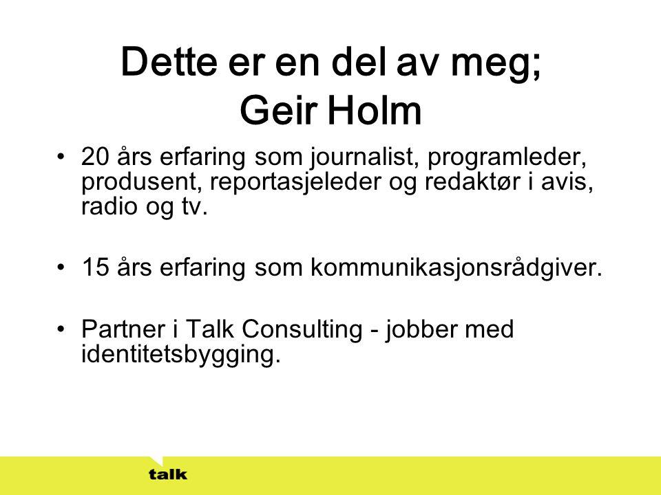 Dette er en del av meg; Geir Holm •20 års erfaring som journalist, programleder, produsent, reportasjeleder og redaktør i avis, radio og tv. •15 års e