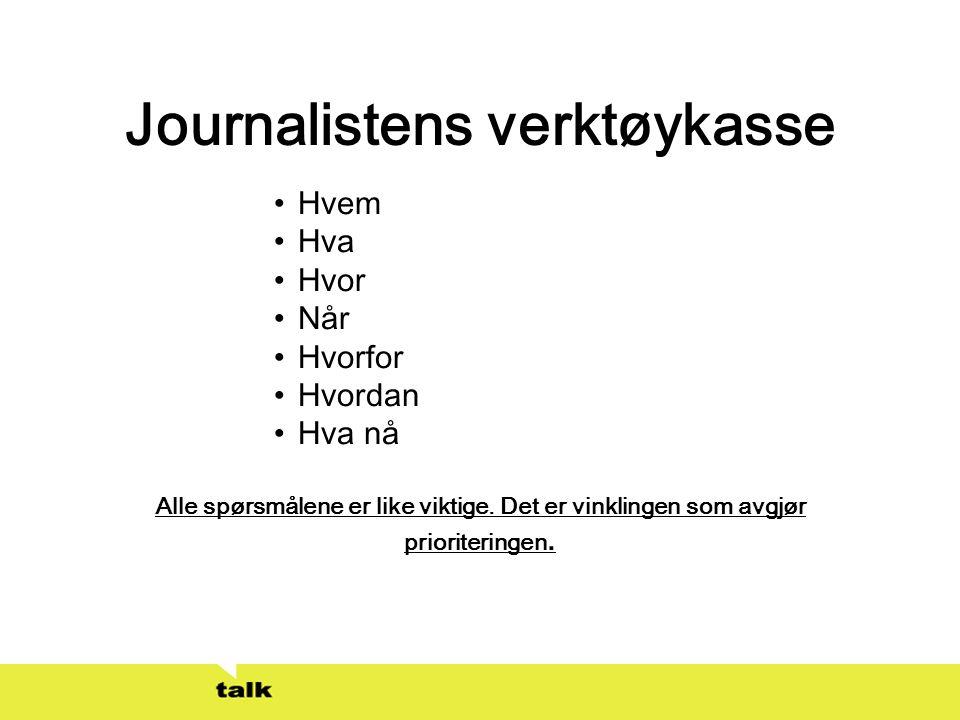 Journalistens verktøykasse •Hvem •Hva •Hvor •Når •Hvorfor •Hvordan •Hva nå Alle spørsmålene er like viktige. Det er vinklingen som avgjør prioritering