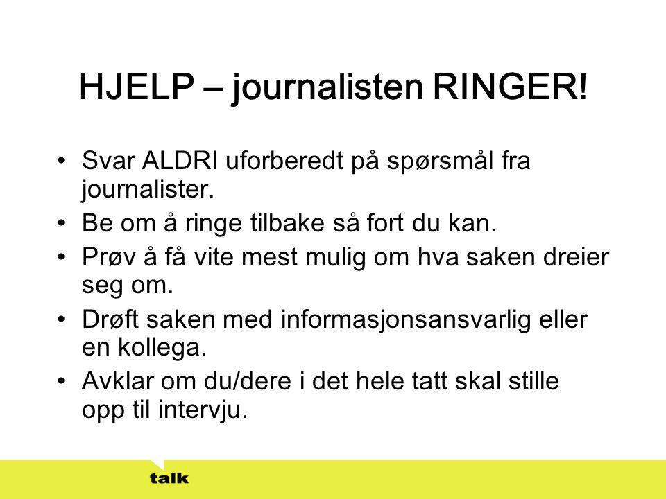 HJELP – journalisten RINGER! •Svar ALDRI uforberedt på spørsmål fra journalister. •Be om å ringe tilbake så fort du kan. •Prøv å få vite mest mulig om