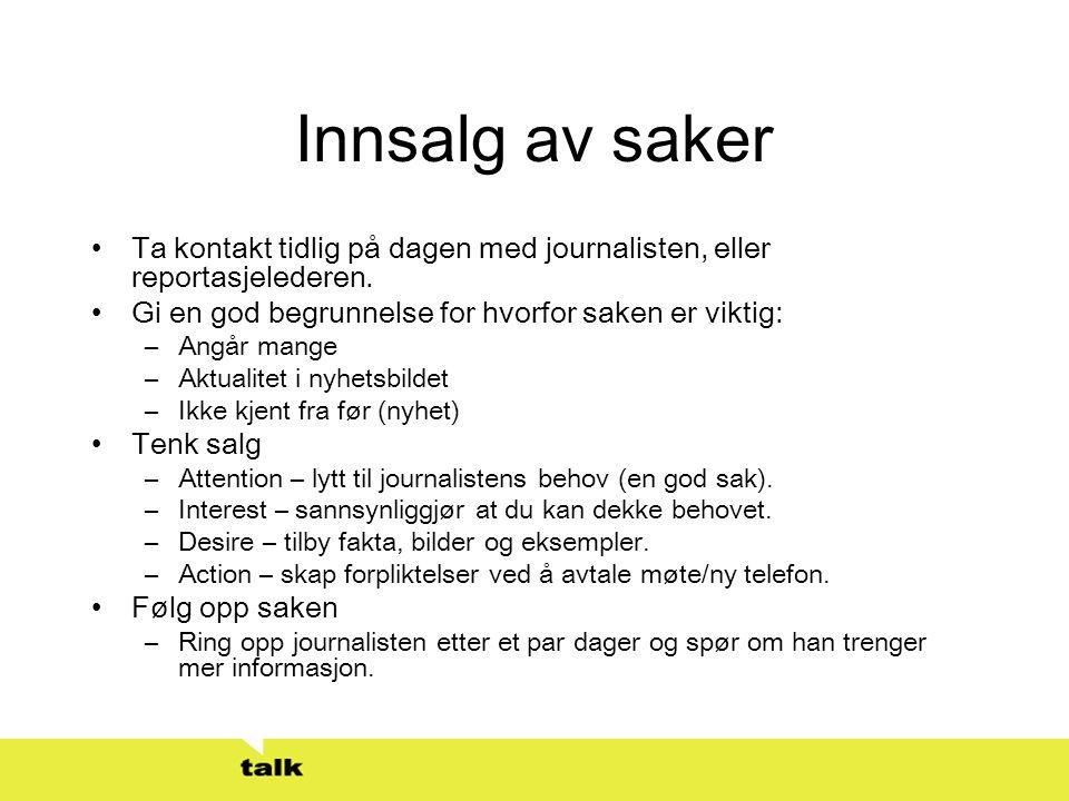 Innsalg av saker •Ta kontakt tidlig på dagen med journalisten, eller reportasjelederen. •Gi en god begrunnelse for hvorfor saken er viktig: –Angår man