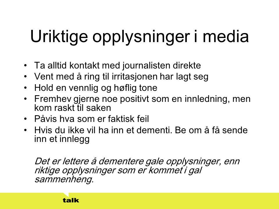 Uriktige opplysninger i media •Ta alltid kontakt med journalisten direkte •Vent med å ring til irritasjonen har lagt seg •Hold en vennlig og høflig to