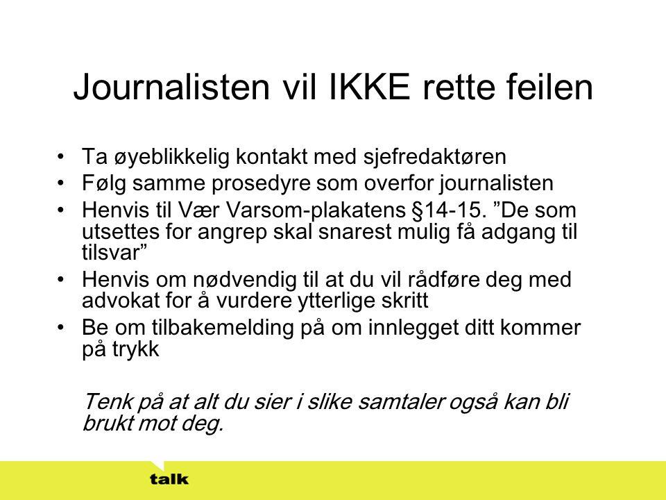 Journalisten vil IKKE rette feilen •Ta øyeblikkelig kontakt med sjefredaktøren •Følg samme prosedyre som overfor journalisten •Henvis til Vær Varsom-p