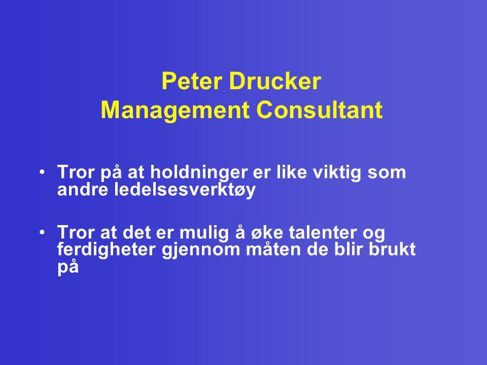 Peter Drucker Management Consultant •Tror på at holdninger er like viktig som andre ledelsesverktøy •Tror at det er mulig å øke talenter og ferdighete