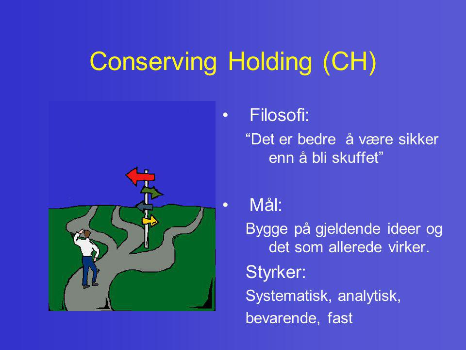 """Conserving Holding (CH) • Filosofi: """"Det er bedre å være sikker enn å bli skuffet"""" • Mål: Bygge på gjeldende ideer og det som allerede virker. Styrker"""