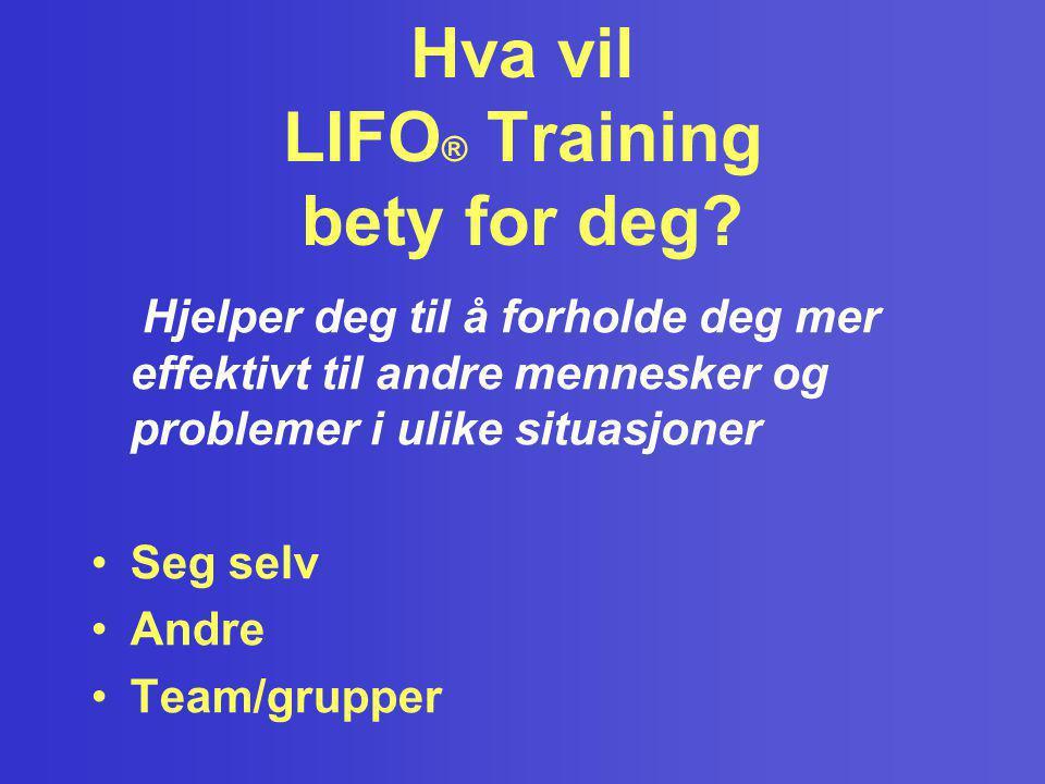 Hva vil LIFO ® Training bety for deg? Hjelper deg til å forholde deg mer effektivt til andre mennesker og problemer i ulike situasjoner •Seg selv •And