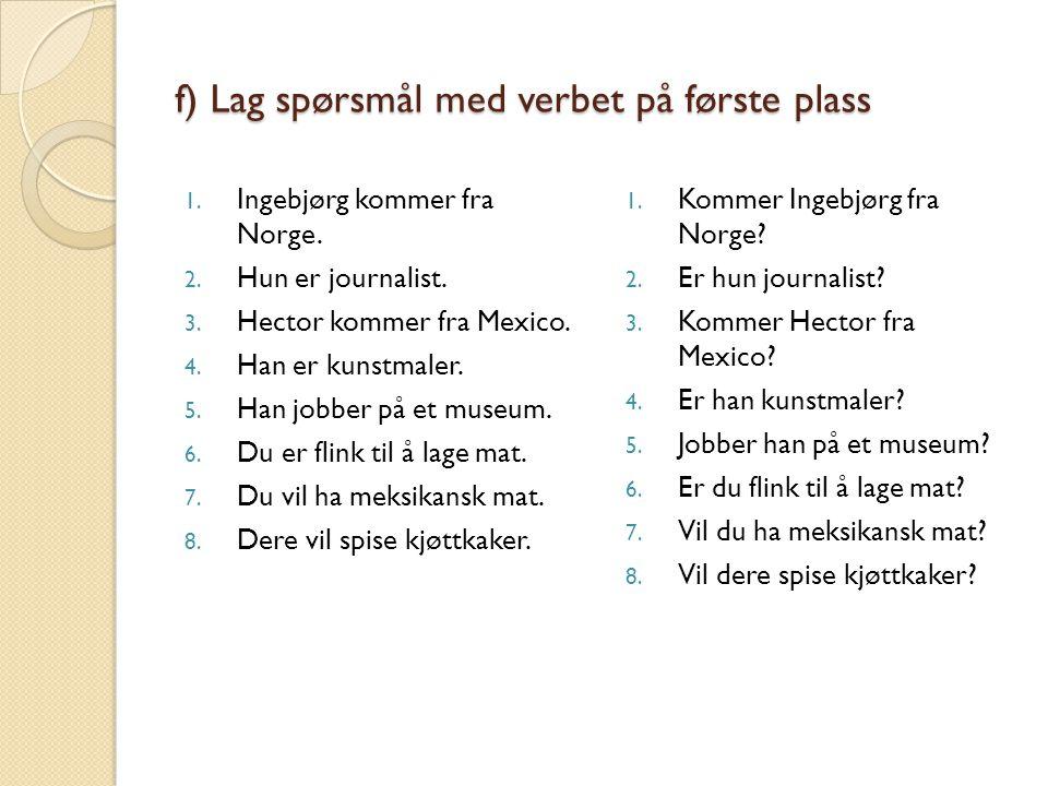 f) Lag spørsmål med verbet på første plass 1.Ingebjørg kommer fra Norge.
