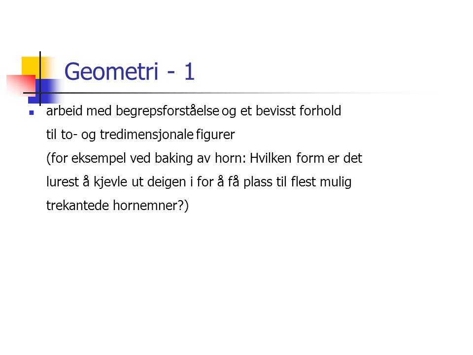Geometri - 1  arbeid med begrepsforståelse og et bevisst forhold til to- og tredimensjonale figurer (for eksempel ved baking av horn: Hvilken form er det lurest å kjevle ut deigen i for å få plass til flest mulig trekantede hornemner?)