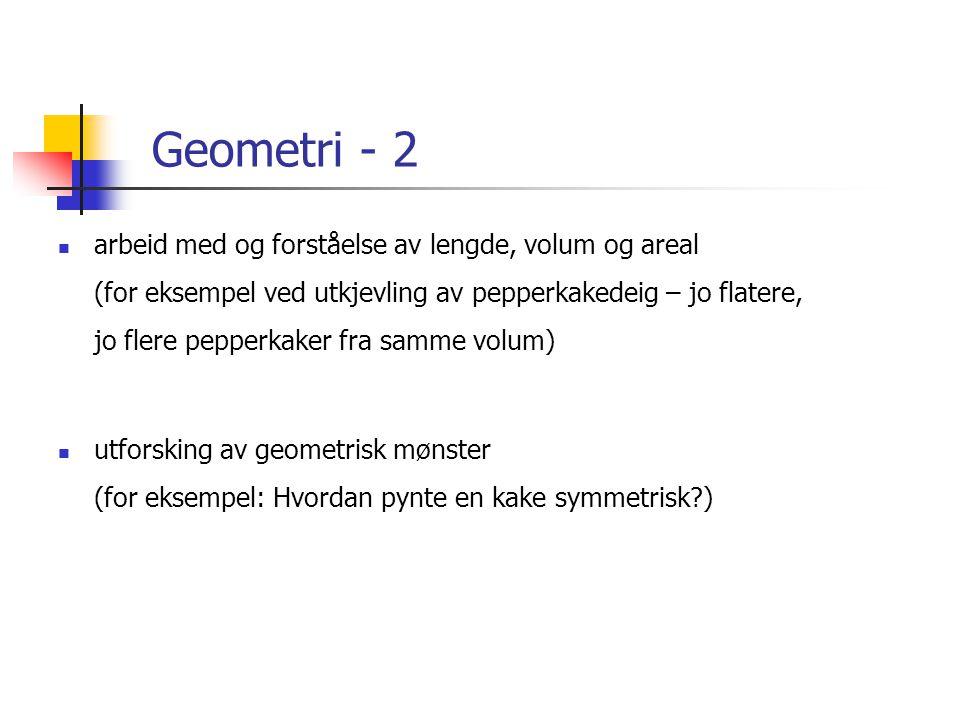 Geometri - 2  arbeid med og forståelse av lengde, volum og areal (for eksempel ved utkjevling av pepperkakedeig – jo flatere, jo flere pepperkaker fra samme volum)  utforsking av geometrisk mønster (for eksempel: Hvordan pynte en kake symmetrisk?)