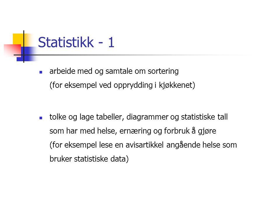 Statistikk - 1  arbeide med og samtale om sortering (for eksempel ved opprydding i kjøkkenet)  tolke og lage tabeller, diagrammer og statistiske tall som har med helse, ernæring og forbruk å gjøre (for eksempel lese en avisartikkel angående helse som bruker statistiske data)