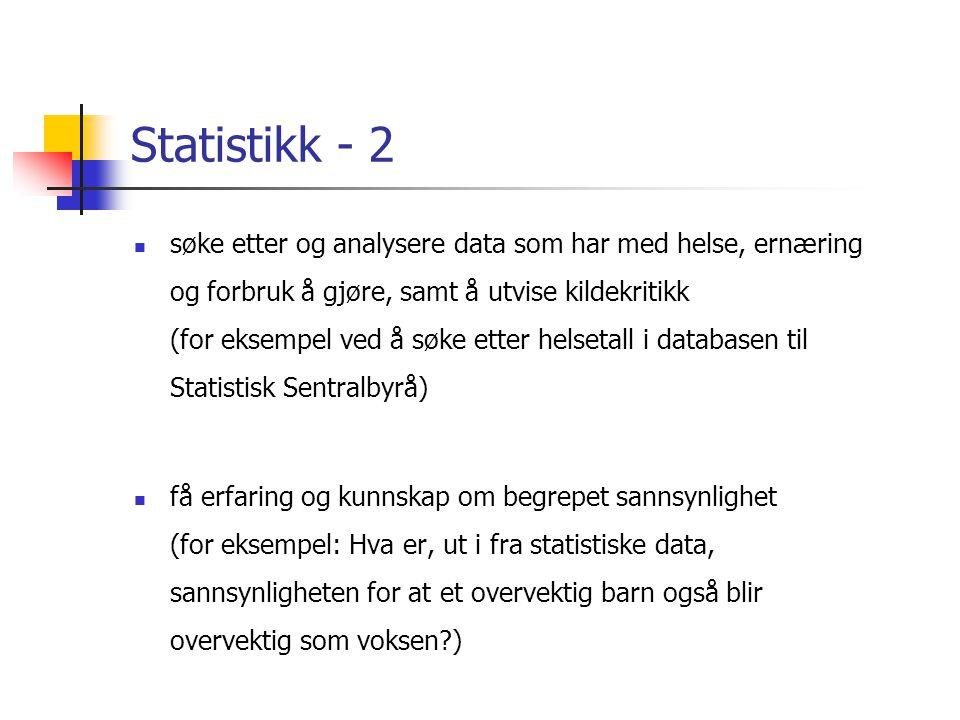 Statistikk - 2  søke etter og analysere data som har med helse, ernæring og forbruk å gjøre, samt å utvise kildekritikk (for eksempel ved å søke etter helsetall i databasen til Statistisk Sentralbyrå)  få erfaring og kunnskap om begrepet sannsynlighet (for eksempel: Hva er, ut i fra statistiske data, sannsynligheten for at et overvektig barn også blir overvektig som voksen?)