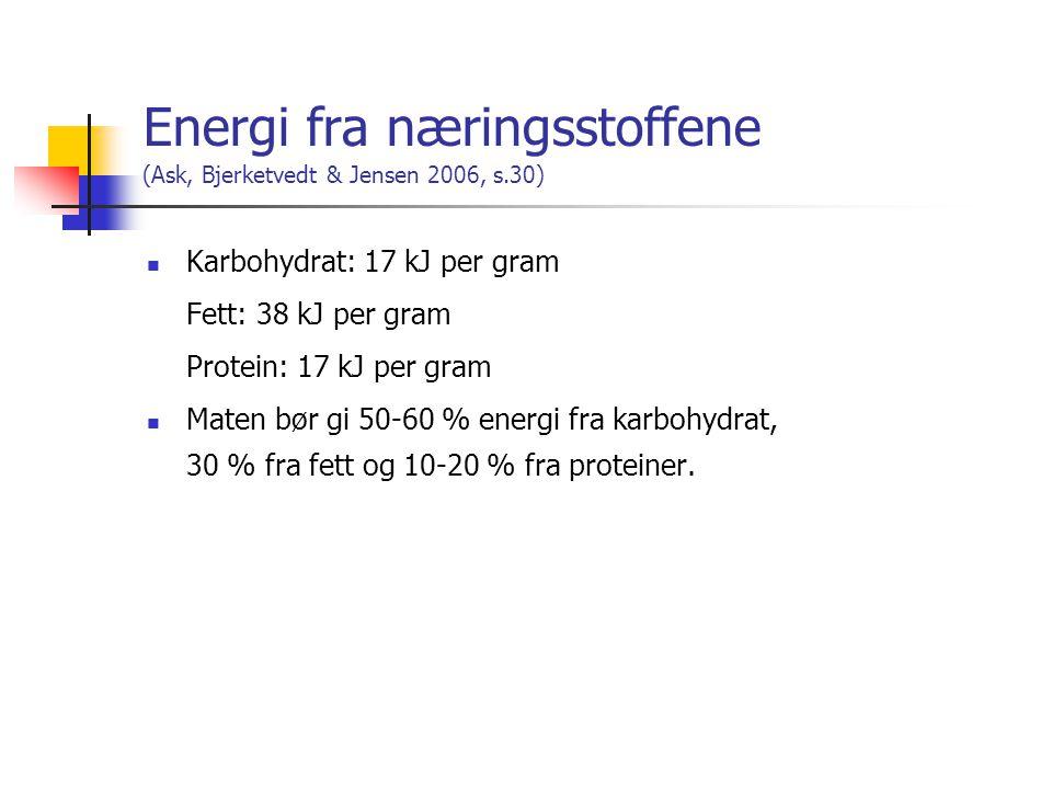 Energi fra næringsstoffene (Ask, Bjerketvedt & Jensen 2006, s.30)  Karbohydrat: 17 kJ per gram Fett: 38 kJ per gram Protein: 17 kJ per gram  Maten bør gi 50-60 % energi fra karbohydrat, 30 % fra fett og 10-20 % fra proteiner.