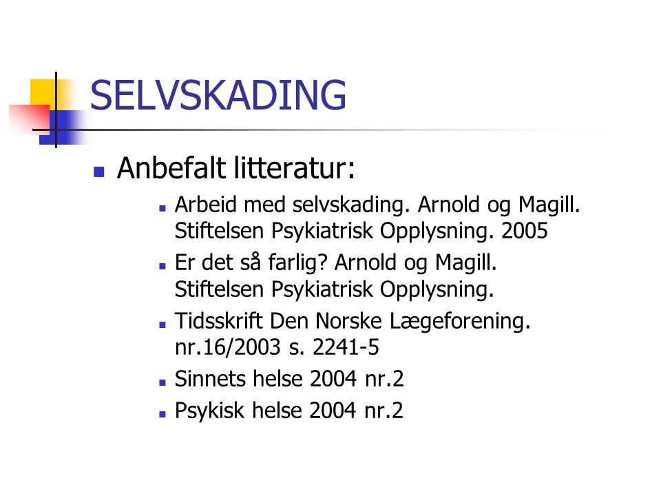 SELVSKADING  Anbefalt litteratur:  Arbeid med selvskading. Arnold og Magill. Stiftelsen Psykiatrisk Opplysning. 2005  Er det så farlig? Arnold og M