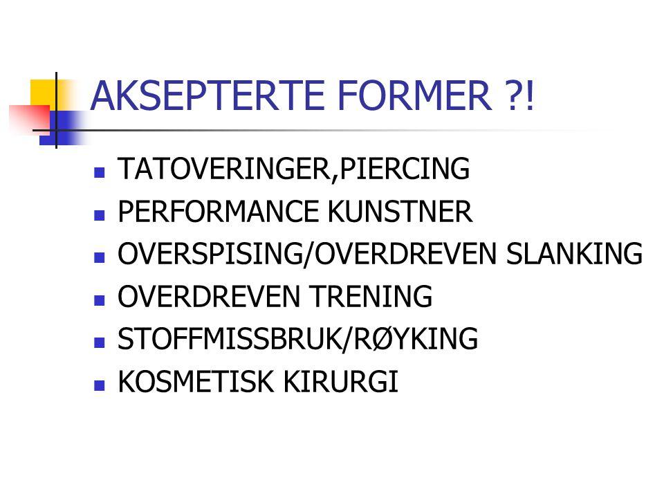 AKSEPTERTE FORMER ?!  TATOVERINGER,PIERCING  PERFORMANCE KUNSTNER  OVERSPISING/OVERDREVEN SLANKING  OVERDREVEN TRENING  STOFFMISSBRUK/RØYKING  K