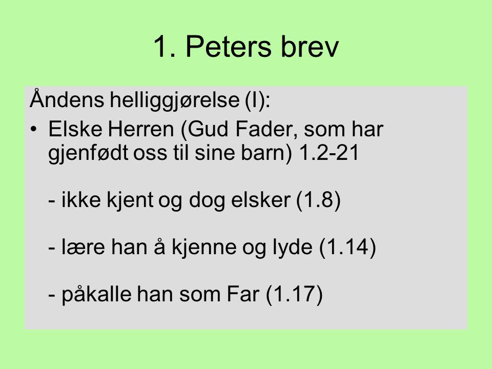 1. Peters brev Åndens helliggjørelse (I): •Elske Herren (Gud Fader, som har gjenfødt oss til sine barn) 1.2-21 - ikke kjent og dog elsker (1.8) - lære