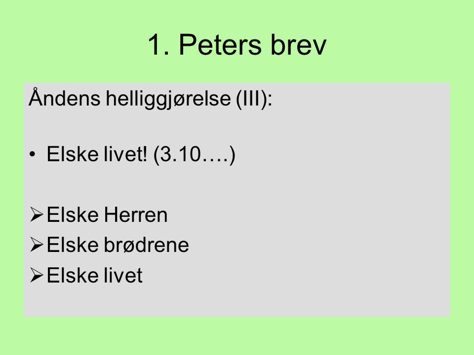 1. Peters brev Åndens helliggjørelse (III): •Elske livet! (3.10….)  Elske Herren  Elske brødrene  Elske livet