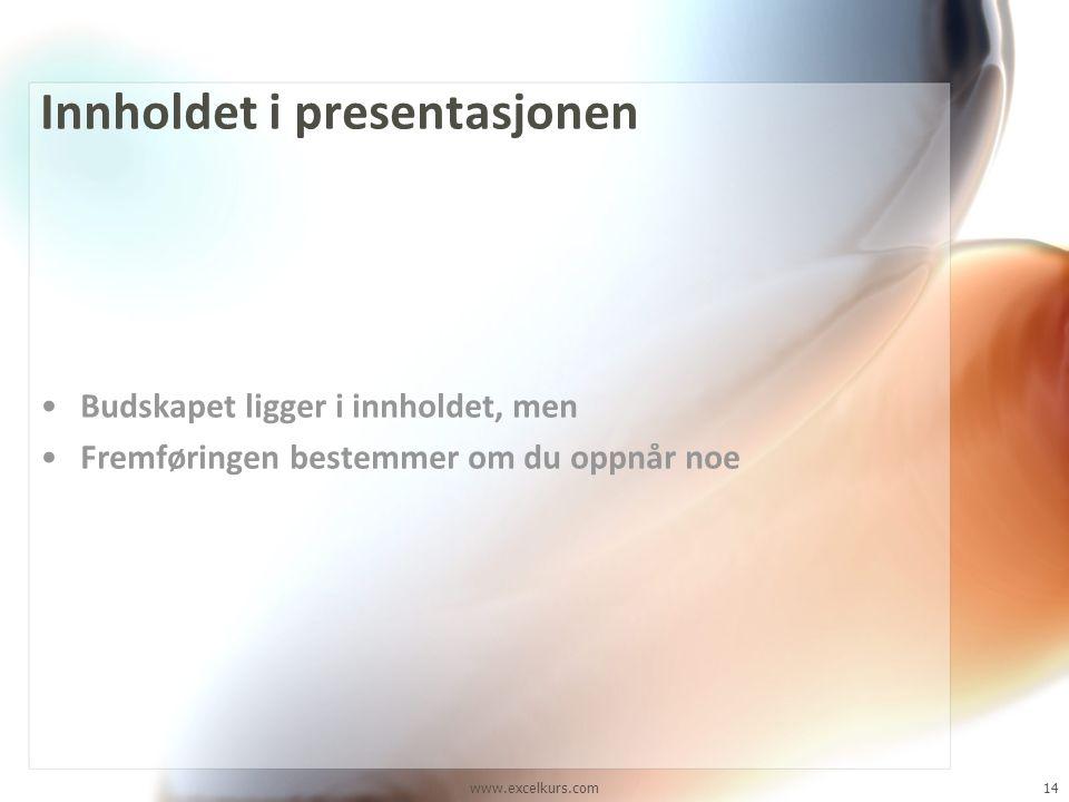 www.excelkurs.com14 Innholdet i presentasjonen •Budskapet ligger i innholdet, men •Fremføringen bestemmer om du oppnår noe