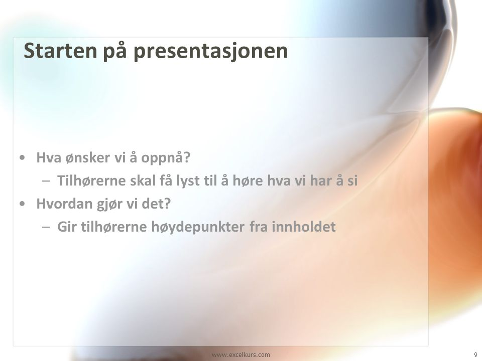 www.excelkurs.com9 Starten på presentasjonen •Hva ønsker vi å oppnå? –Tilhørerne skal få lyst til å høre hva vi har å si •Hvordan gjør vi det? –Gir ti