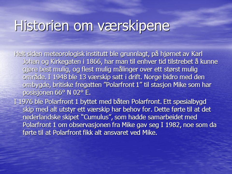 Historien om værskipene Helt siden meteorologisk institutt ble grunnlagt, på hjørnet av Karl Johan og Kirkegaten i 1866, har man til enhver tid tilstrebet å kunne gjøre best mulig, og flest mulig målinger over ett størst mulig område.