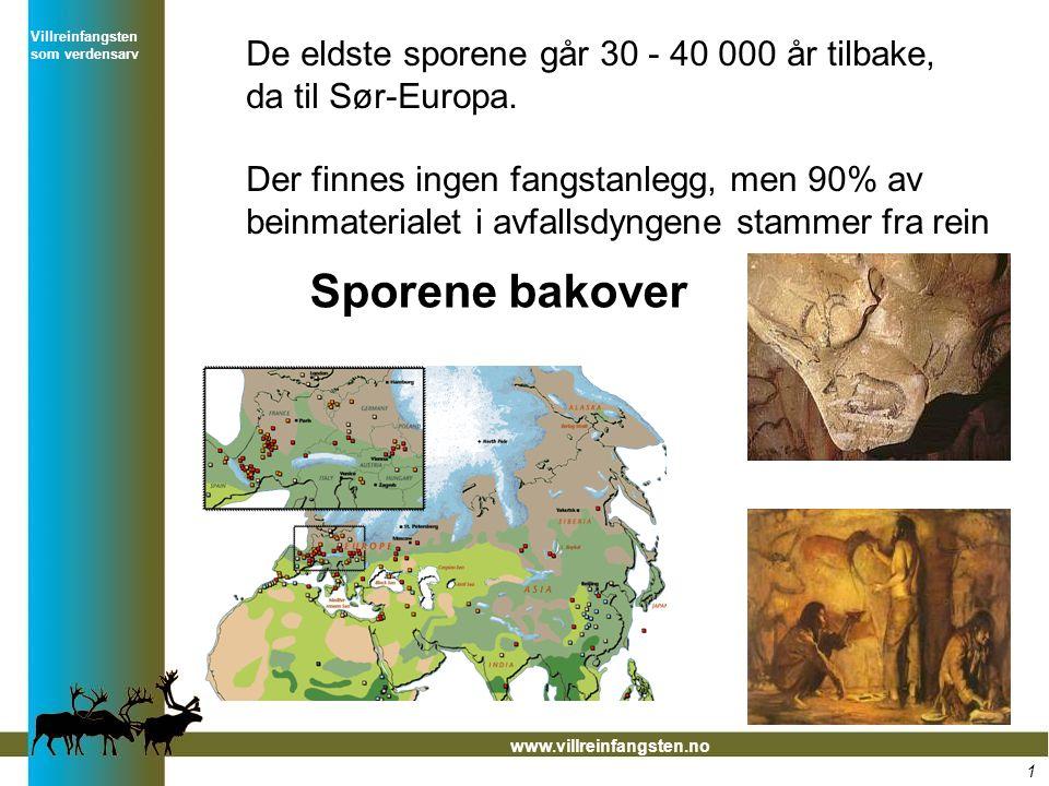 Villreinfangsten som verdensarv www.villreinfangsten.no De eldste sporene går 30 - 40 000 år tilbake, da til Sør-Europa. Der finnes ingen fangstanlegg
