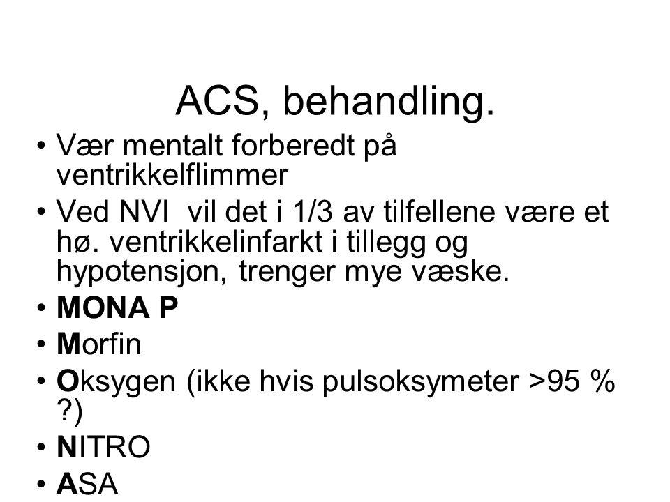 ACS, behandling. •Vær mentalt forberedt på ventrikkelflimmer •Ved NVI vil det i 1/3 av tilfellene være et hø. ventrikkelinfarkt i tillegg og hypotensj