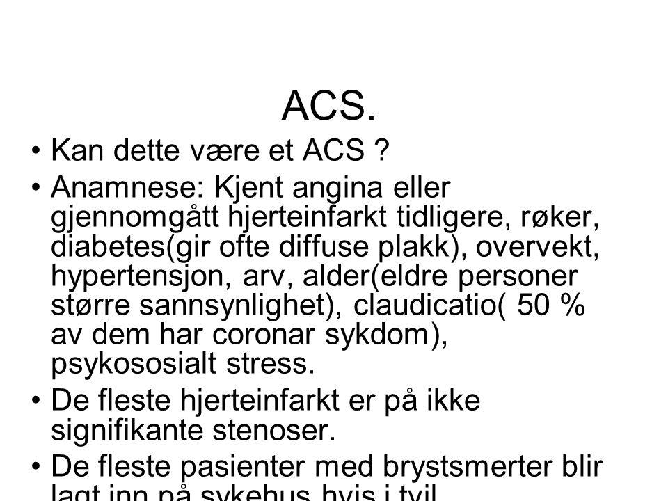 ACS. •Kan dette være et ACS ? •Anamnese: Kjent angina eller gjennomgått hjerteinfarkt tidligere, røker, diabetes(gir ofte diffuse plakk), overvekt, hy