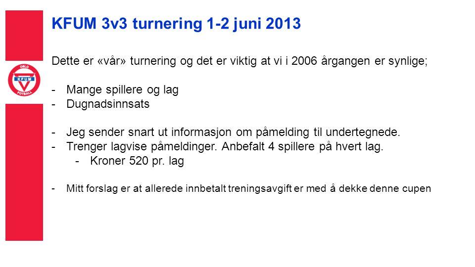 KFUM 3v3 turnering 1-2 juni 2013 Dette er «vår» turnering og det er viktig at vi i 2006 årgangen er synlige; -Mange spillere og lag -Dugnadsinnsats -Jeg sender snart ut informasjon om påmelding til undertegnede.