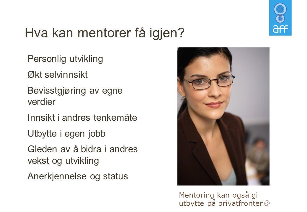 Hva kan mentorer få igjen? Personlig utvikling Økt selvinnsikt Bevisstgjøring av egne verdier Innsikt i andres tenkemåte Utbytte i egen jobb Gleden av