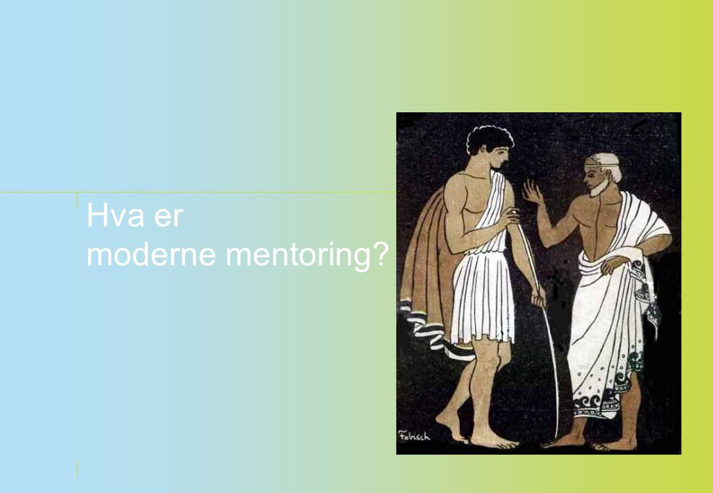 Generelt om mentoring • Ikke noe nytt.