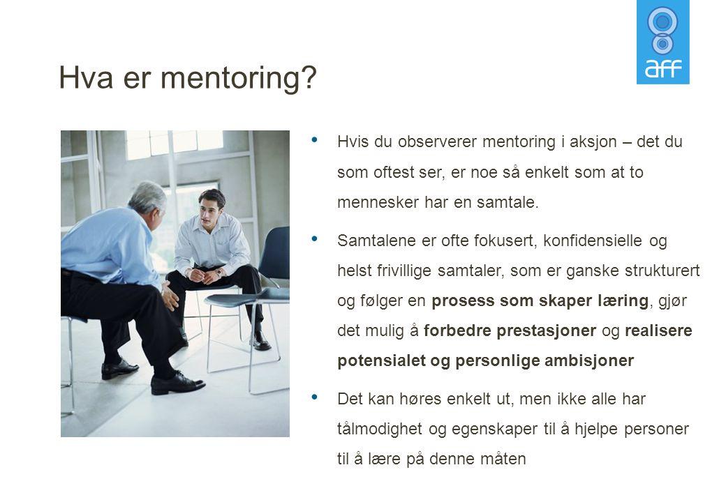 Hva er mentoring? • Hvis du observerer mentoring i aksjon – det du som oftest ser, er noe så enkelt som at to mennesker har en samtale. • Samtalene er