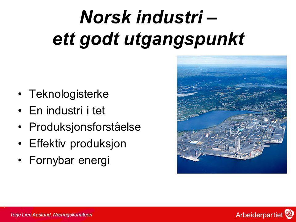 Norsk industri – ett godt utgangspunkt •Teknologisterke •En industri i tet •Produksjonsforståelse •Effektiv produksjon •Fornybar energi Terje Lien Aasland, Næringskomiteen