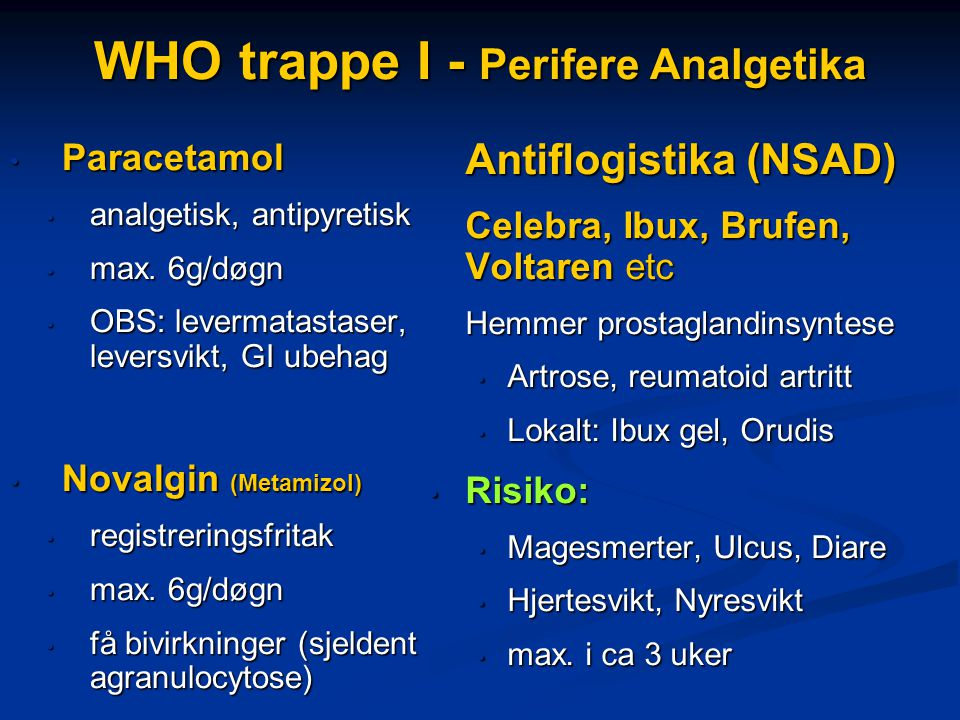 WHO trappe I - Perifere Analgetika • Paracetamol • analgetisk, antipyretisk • max. 6g/døgn • OBS: levermatastaser, leversvikt, GI ubehag • Novalgin (M