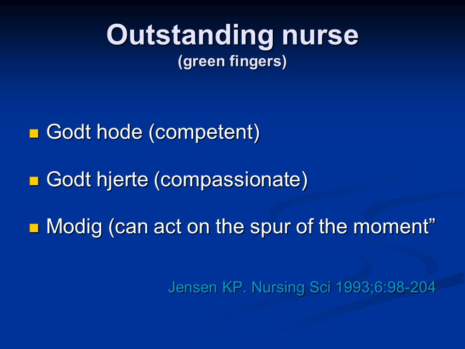 "Outstanding nurse (green fingers)  Godt hode (competent)  Godt hjerte (compassionate)  Modig (can act on the spur of the moment"" Jensen KP. Nursing"