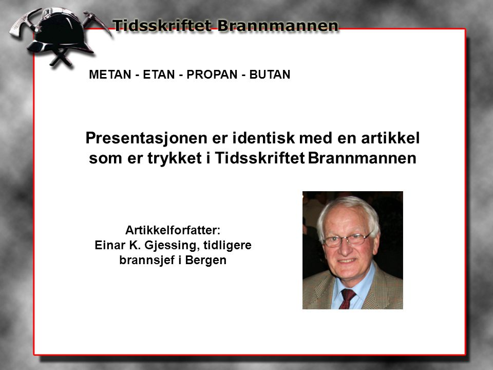 METAN - ETAN - PROPAN - BUTAN Presentasjonen er identisk med en artikkel som er trykket i Tidsskriftet Brannmannen Artikkelforfatter: Einar K. Gjessin