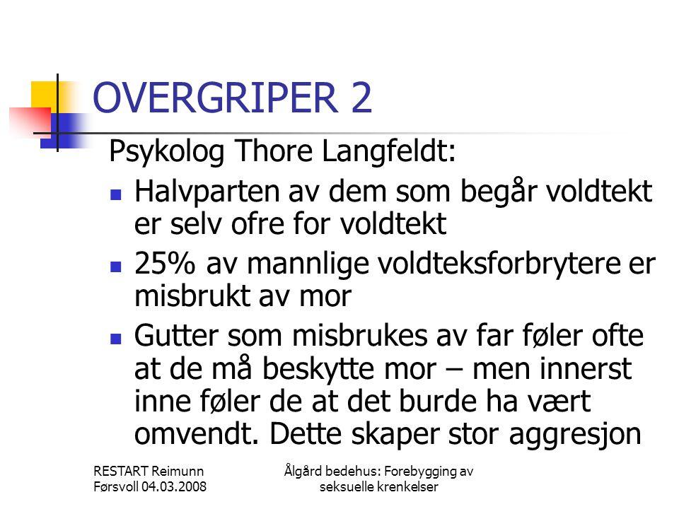 RESTART Reimunn Førsvoll 04.03.2008 Ålgård bedehus: Forebygging av seksuelle krenkelser OVERGRIPER 2 Psykolog Thore Langfeldt:  Halvparten av dem som