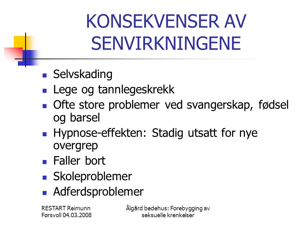 RESTART Reimunn Førsvoll 04.03.2008 Ålgård bedehus: Forebygging av seksuelle krenkelser KONSEKVENSER AV SENVIRKNINGENE  Selvskading  Lege og tannleg