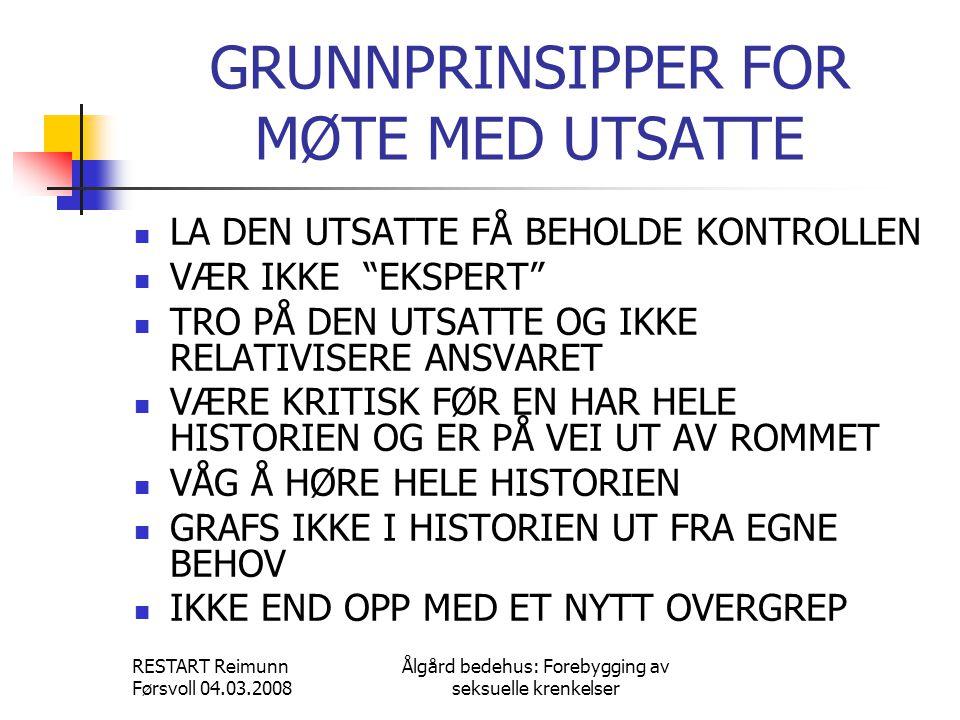RESTART Reimunn Førsvoll 04.03.2008 Ålgård bedehus: Forebygging av seksuelle krenkelser GRUNNPRINSIPPER FOR MØTE MED UTSATTE  LA DEN UTSATTE FÅ BEHOL