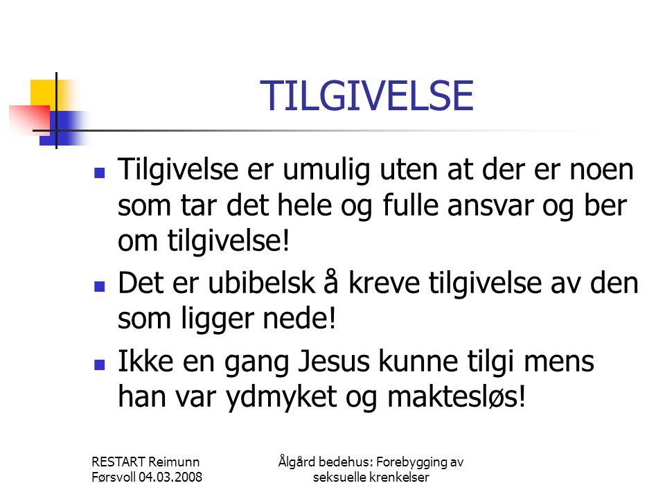 RESTART Reimunn Førsvoll 04.03.2008 Ålgård bedehus: Forebygging av seksuelle krenkelser TILGIVELSE  Tilgivelse er umulig uten at der er noen som tar