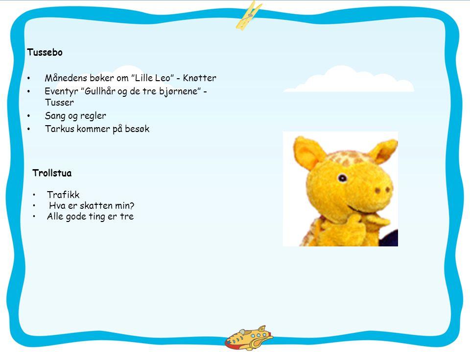 Tussebo • Månedens bøker om Lille Leo - Knøtter • Eventyr Gullhår og de tre bjørnene - Tusser • Sang og regler • Tarkus kommer på besøk Trollstua • Trafikk • Hva er skatten min.