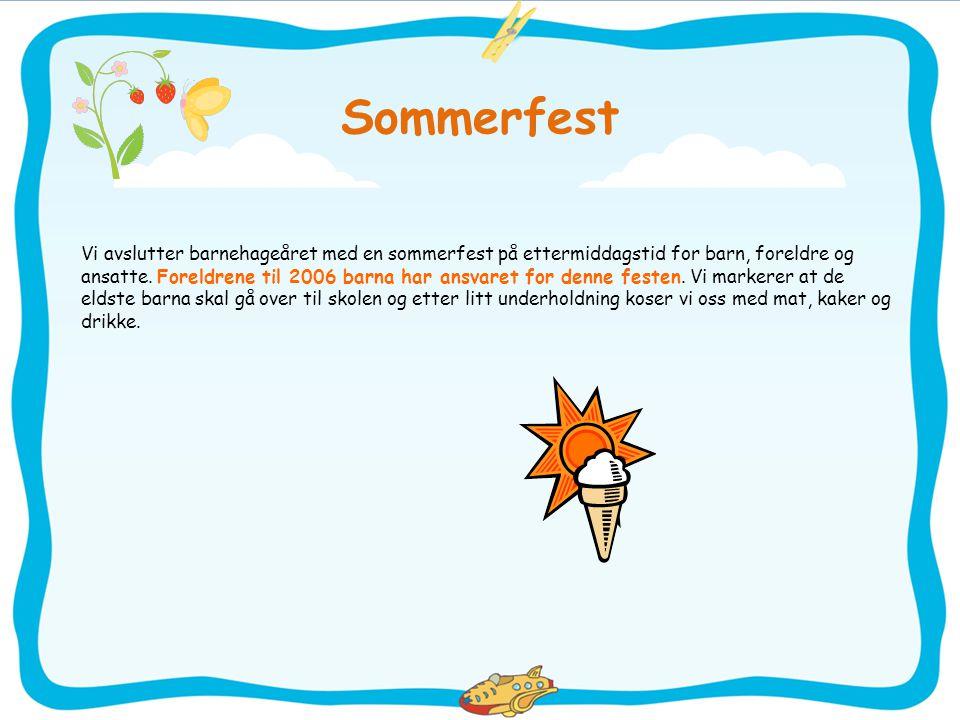 Sommerfest Vi avslutter barnehageåret med en sommerfest på ettermiddagstid for barn, foreldre og ansatte. Foreldrene til 2006 barna har ansvaret for d