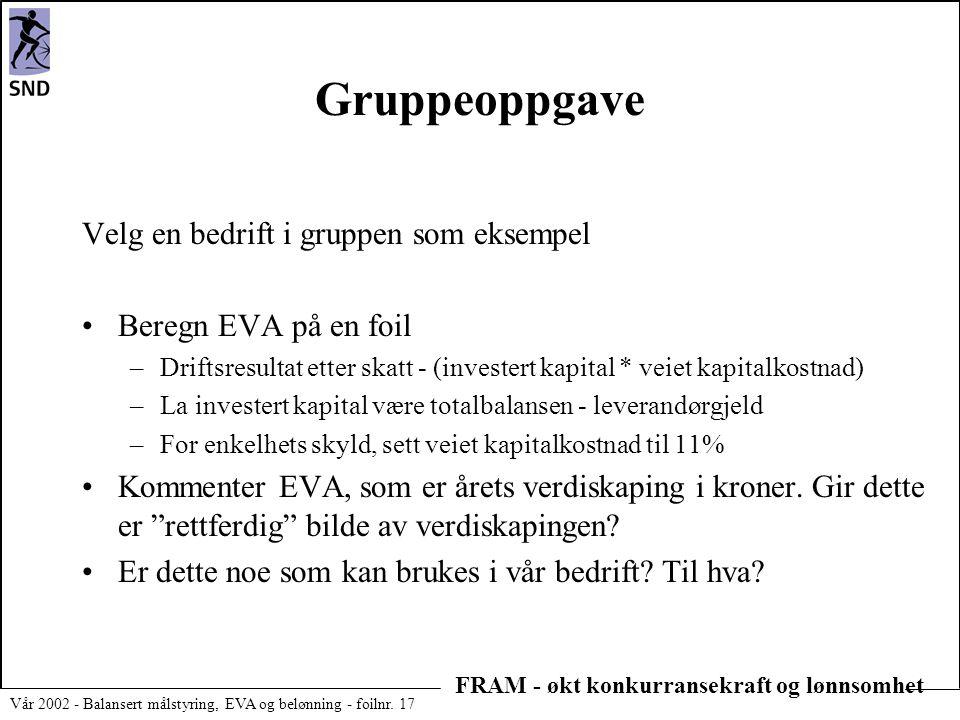 FRAM - økt konkurransekraft og lønnsomhet Vår 2002 - Balansert målstyring, EVA og belønning - foilnr. 17 Gruppeoppgave Velg en bedrift i gruppen som e