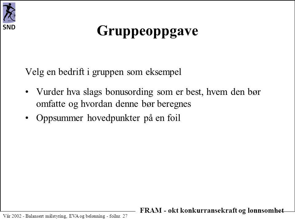 FRAM - økt konkurransekraft og lønnsomhet Vår 2002 - Balansert målstyring, EVA og belønning - foilnr. 27 Gruppeoppgave Velg en bedrift i gruppen som e