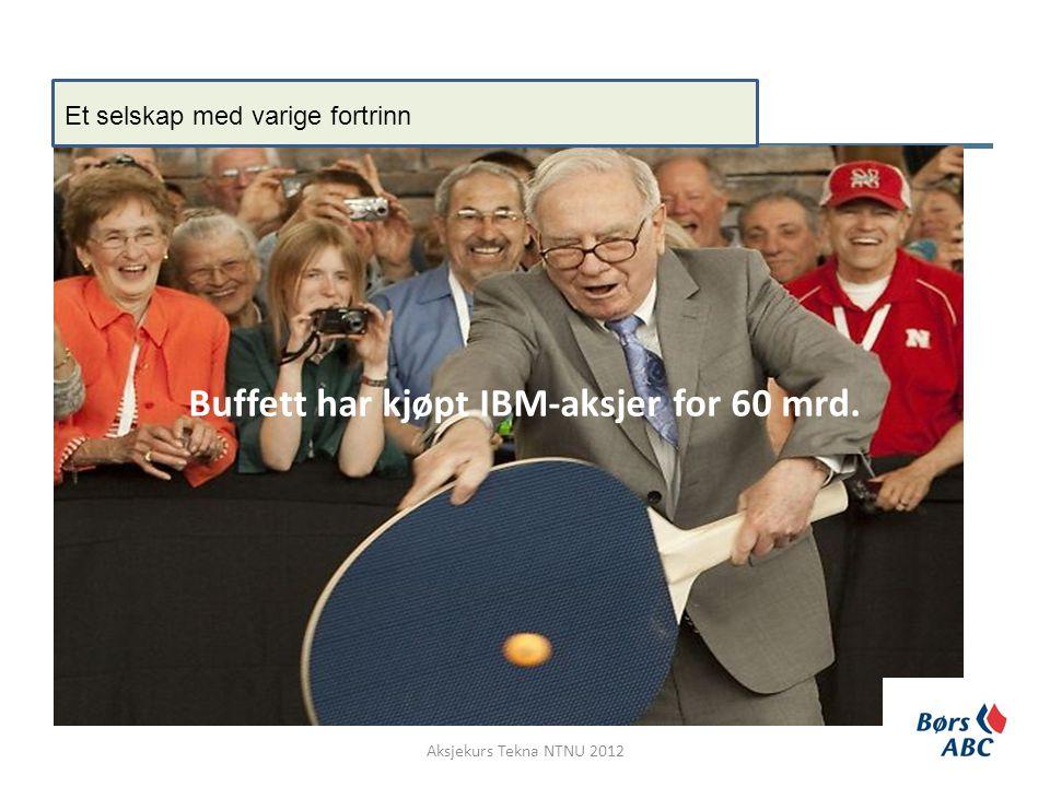 Buffett har kjøpt IBM-aksjer for 60 mrd. Aksjekurs Tekna NTNU 2012 Et selskap med varige fortrinn