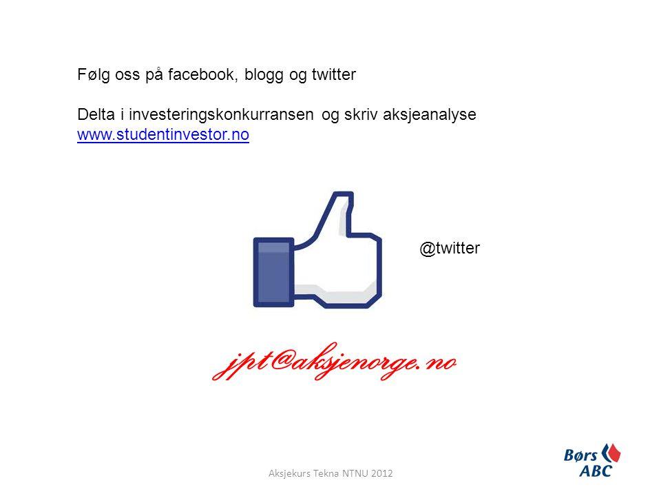 jpt@aksjenorge.no Aksjekurs Tekna NTNU 2012 Følg oss på facebook, blogg og twitter Delta i investeringskonkurransen og skriv aksjeanalyse www.studenti