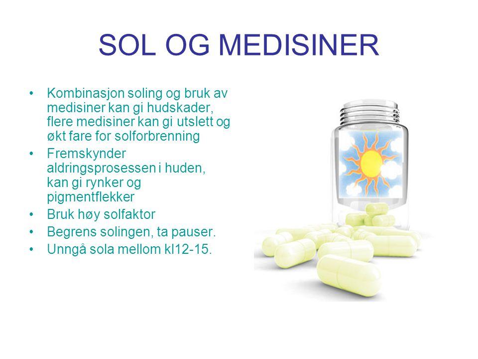 SOL OG MEDISINER •Kombinasjon soling og bruk av medisiner kan gi hudskader, flere medisiner kan gi utslett og økt fare for solforbrenning •Fremskynder aldringsprosessen i huden, kan gi rynker og pigmentflekker •Bruk høy solfaktor •Begrens solingen, ta pauser.