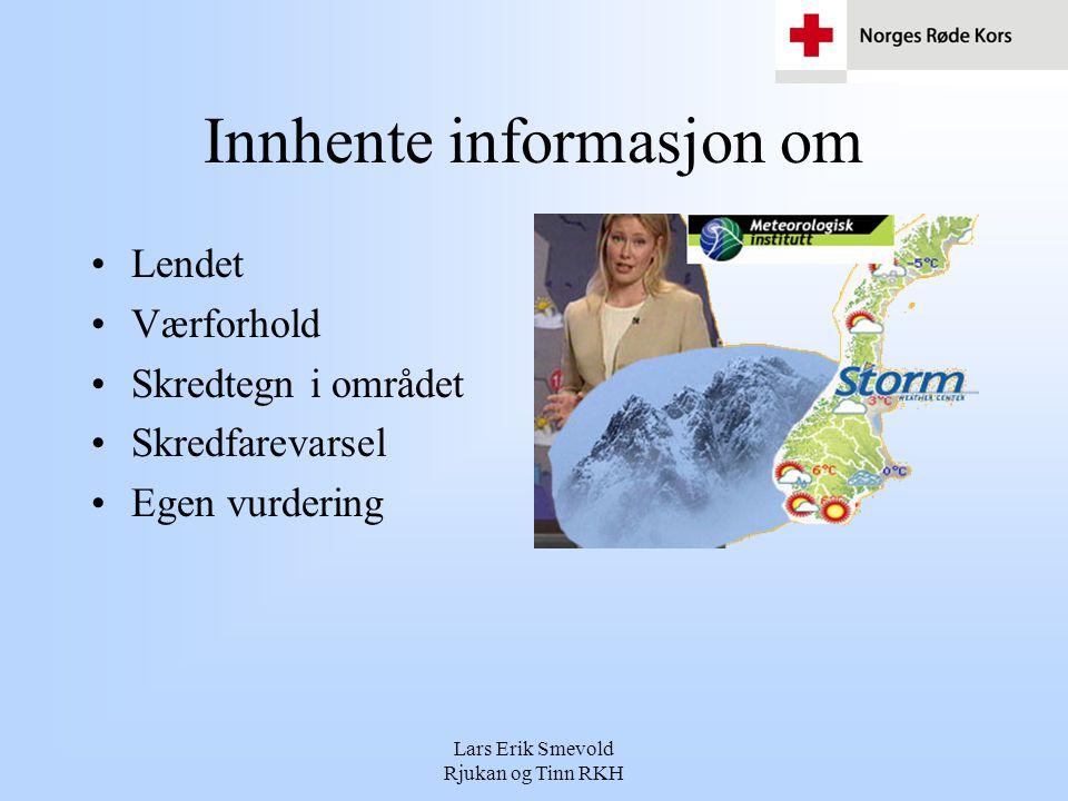Lars Erik Smevold Rjukan og Tinn RKH Innhente informasjon om •Lendet •Værforhold •Skredtegn i området •Skredfarevarsel •Egen vurdering