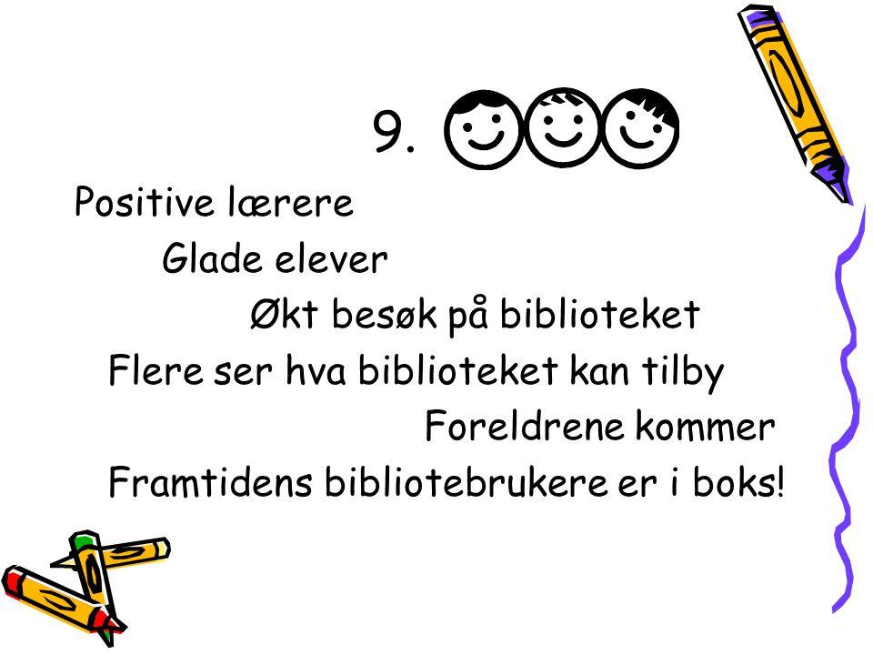 9. Positive lærere Glade elever Økt besøk på biblioteket Flere ser hva biblioteket kan tilby Foreldrene kommer Framtidens bibliotebrukere er i boks!