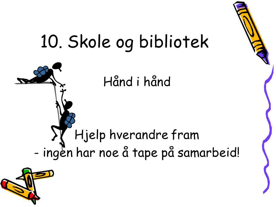 10. Skole og bibliotek Hånd i hånd Hjelp hverandre fram - ingen har noe å tape på samarbeid!