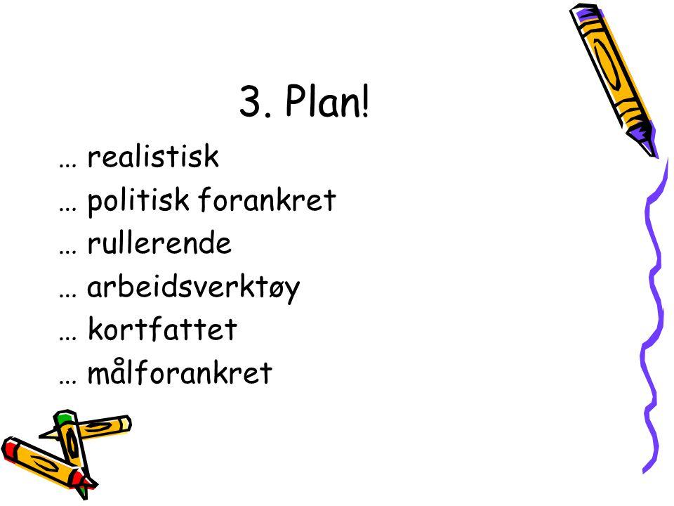 3. Plan! … realistisk … politisk forankret … rullerende … arbeidsverktøy … kortfattet … målforankret